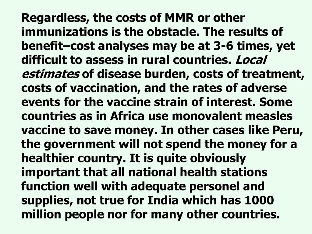 Regardless, the costs of MMR or other immunizations is the obstacle. The results of benefit–cost analyses may be at 3-6 times, yet difficult to assess in rural countries.