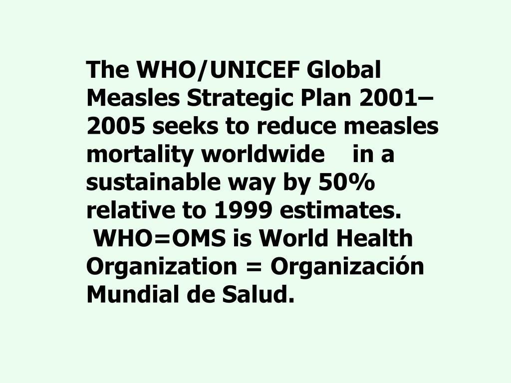 The WHO/UNICEF Global Measles Strategic Plan 2001–2005 seeks to reduce measles mortality worldwide    in a sustainable way by 50% relative to 1999 estimates.