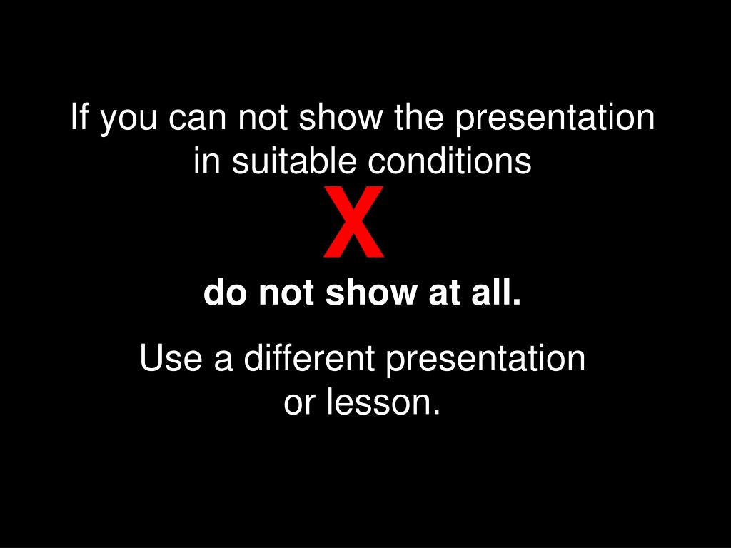 If you can not show the presentation in suitable conditions