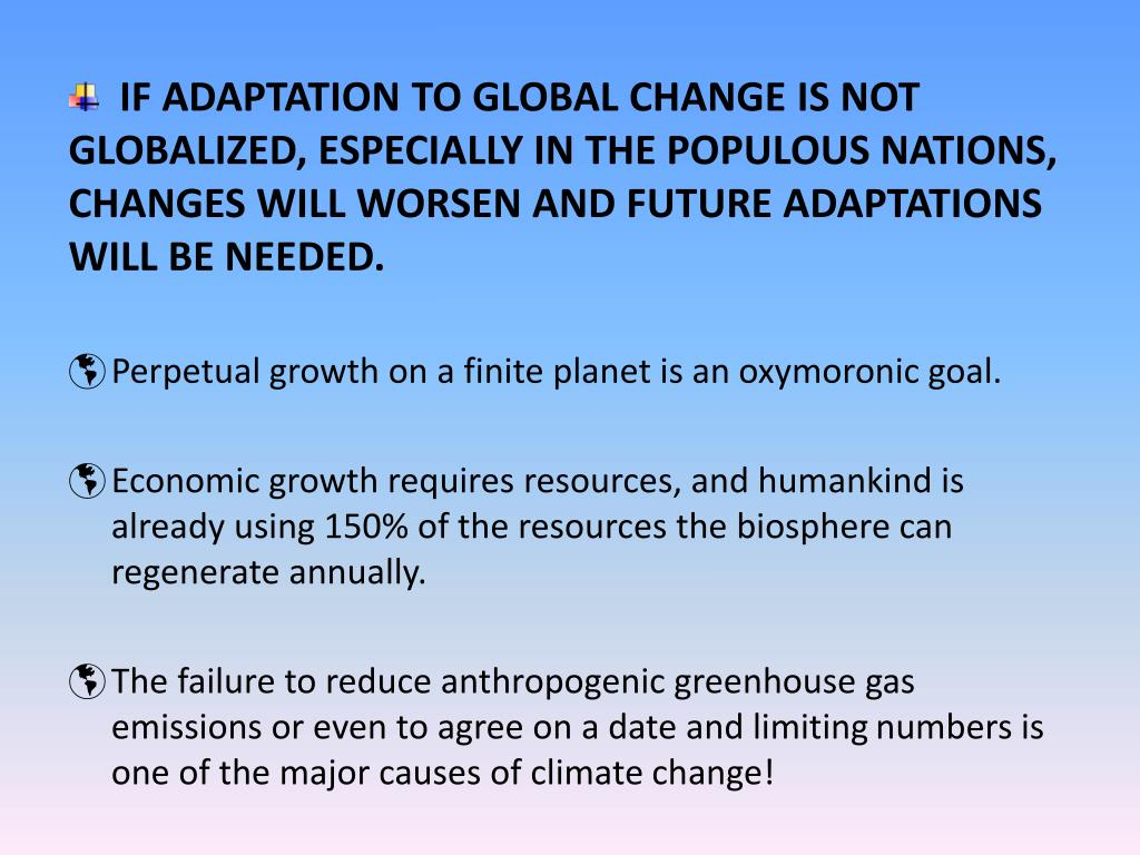IF ADAPTATION TO GLOBAL CHANGE IS NOT GLOBALIZED, ESPECIALLY IN THE POPULOUS NATIONS, CHANGES WILL WORSEN AND FUTURE ADAPTATIONS WILL BE NEEDED.