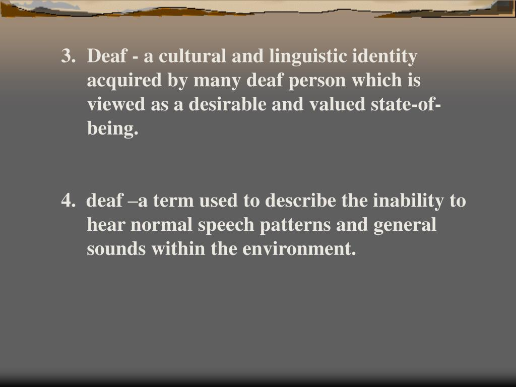 Deaf - a cultural and linguistic identity acquired by many deaf person which is viewed as a desirable and valued state-of-being.
