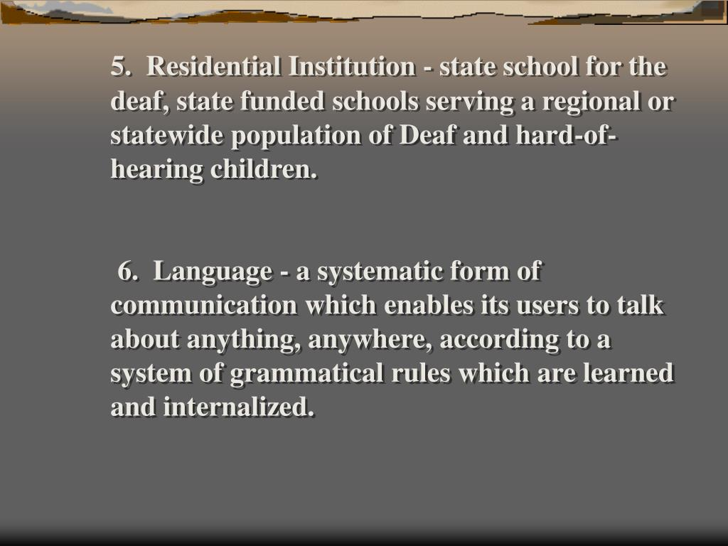 5.  Residential Institution - state school for the deaf, state funded schools serving a regional or statewide population of Deaf and hard-of-hearing children.