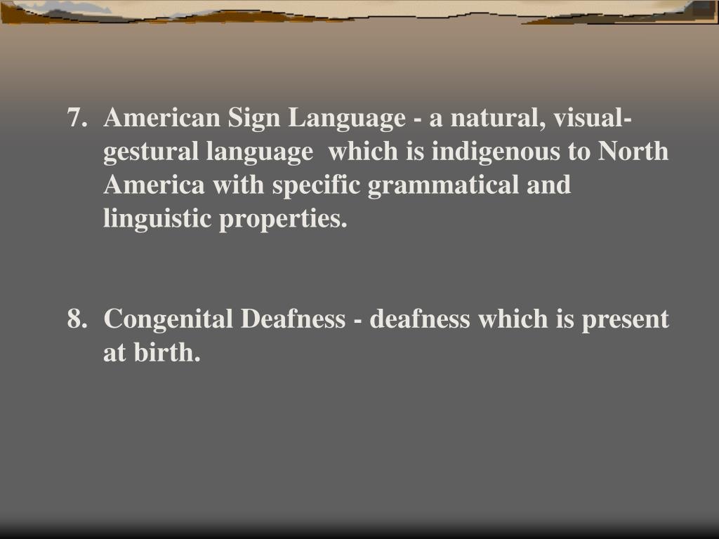 American Sign Language - a natural, visual-gestural language  which is indigenous to North America with specific grammatical and linguistic properties.
