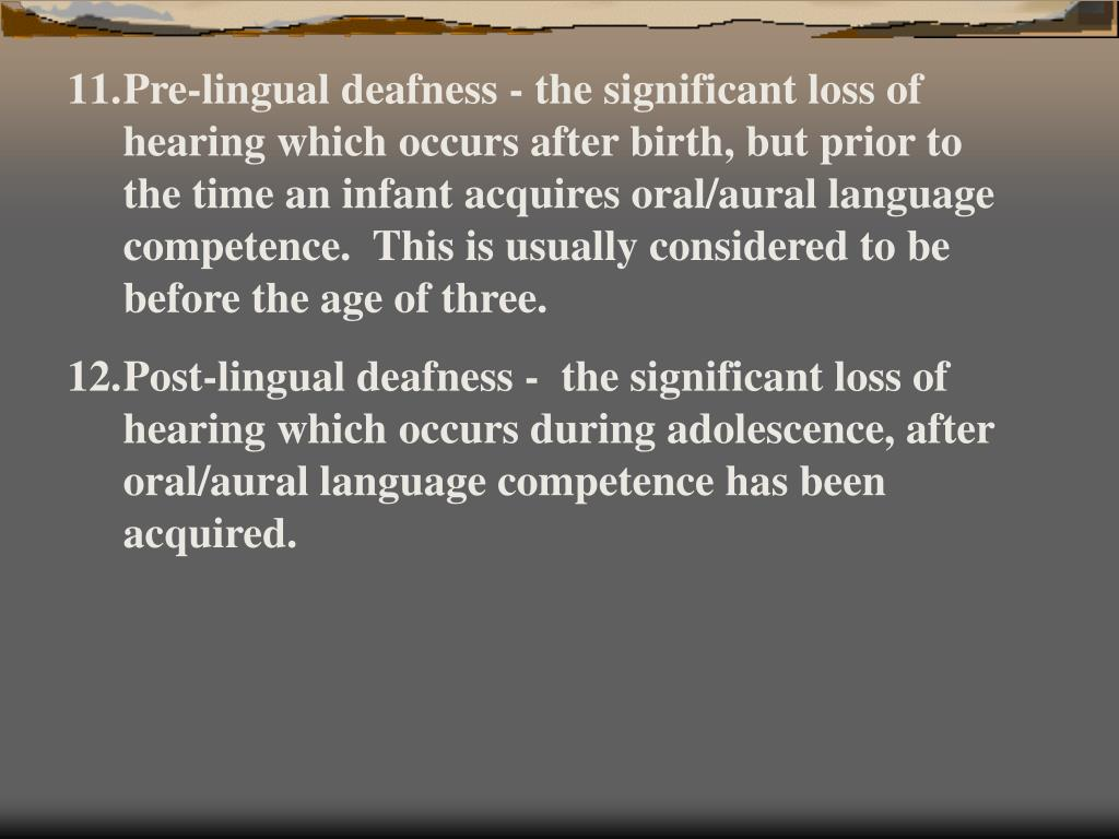 Pre-lingual deafness - the significant loss of hearing which occurs after birth, but prior to the time an infant acquires oral/aural language competence.  This is usually considered to be before the age of three.