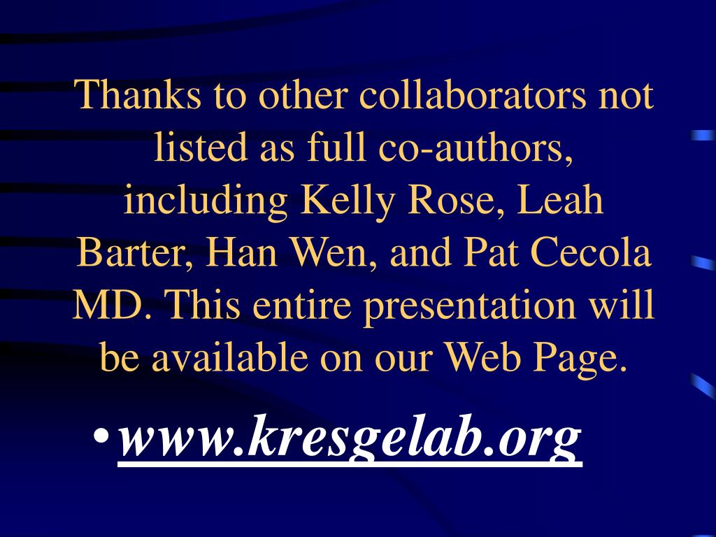 Thanks to other collaborators not listed as full co-authors, including Kelly Rose, Leah Barter, Han Wen, and Pat Cecola MD. This entire presentation will be available on our Web Page.