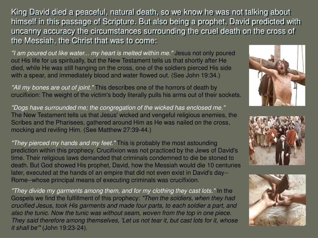 King David died a peaceful, natural death, so we know he was not talking about himself in this passage of Scripture. But also being a prophet, David predicted with uncanny accuracy the circumstances surrounding the cruel death on the cross of the Messiah, the Christ that was to come: