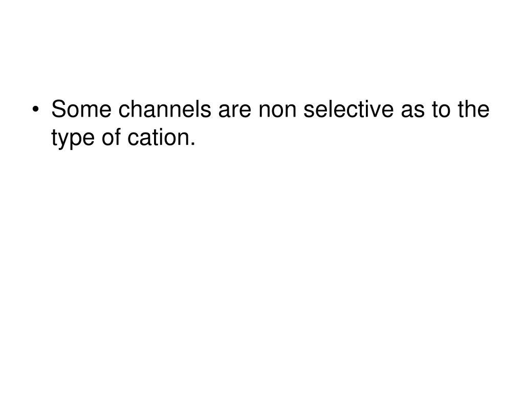 Some channels are non selective as to the type of cation.