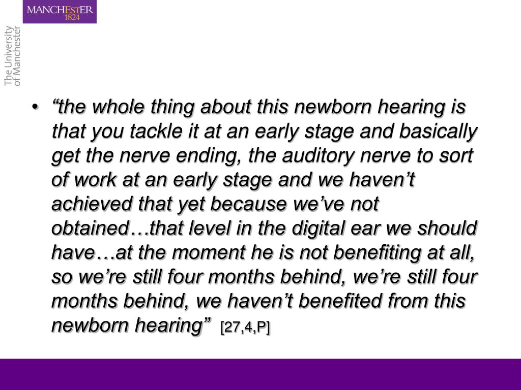 """""""the whole thing about this newborn hearing is that you tackle it at an early stage and basically get the nerve ending, the auditory nerve to sort of work at an early stage and we haven't achieved that yet because we've not obtained…that level in the digital ear we should have…at the moment he is not benefiting at all, so we're still four months behind, we're still four months behind, we haven't benefited from this newborn hearing"""""""