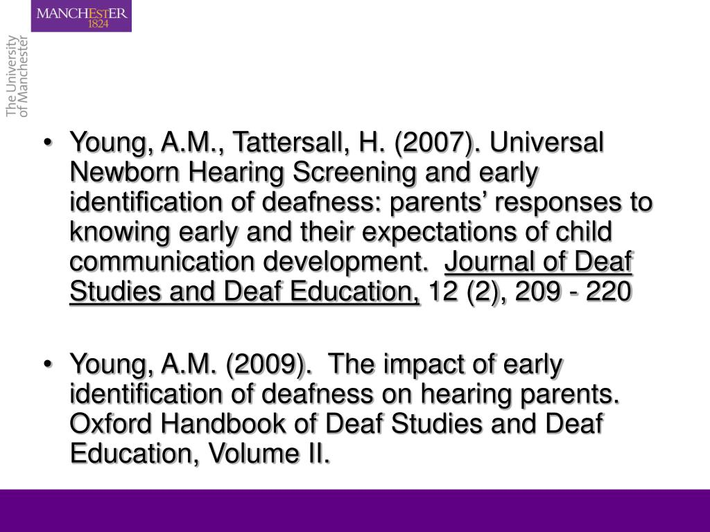 Young, A.M., Tattersall, H. (2007). Universal Newborn Hearing Screening and early identification of deafness: parents' responses to knowing early and their expectations of child communication development.