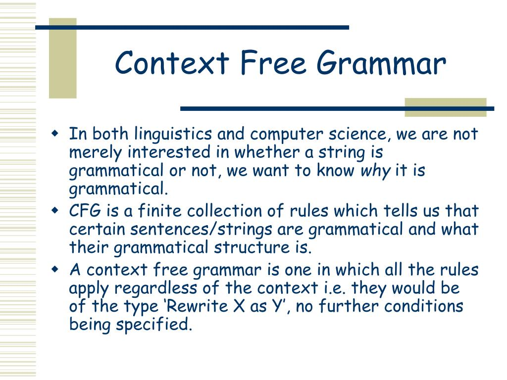 context free grammars A context free grammar (cfg) is often the most compact and easiest way to  describe some structure not all languages (or structures) are context free, but it  is.
