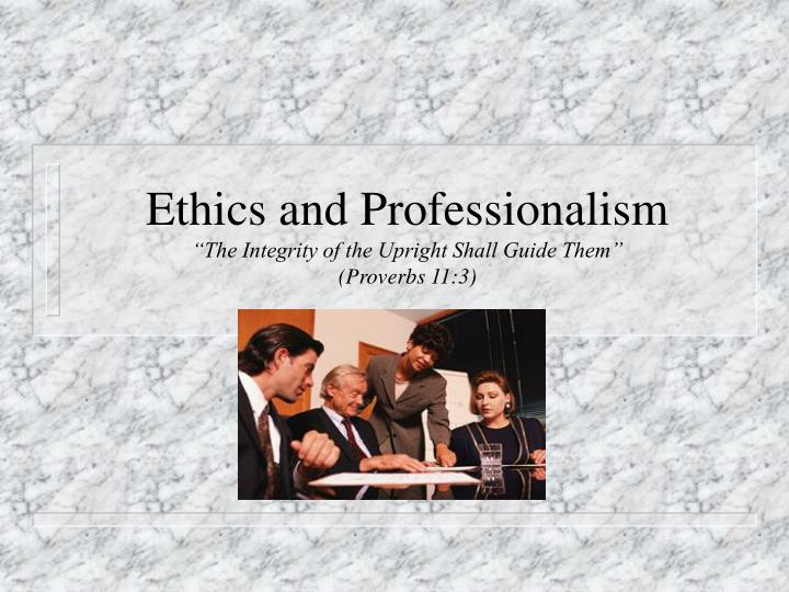 Ethics and professionalism the integrity of the upright shall guide them proverbs 11 3 l.jpg