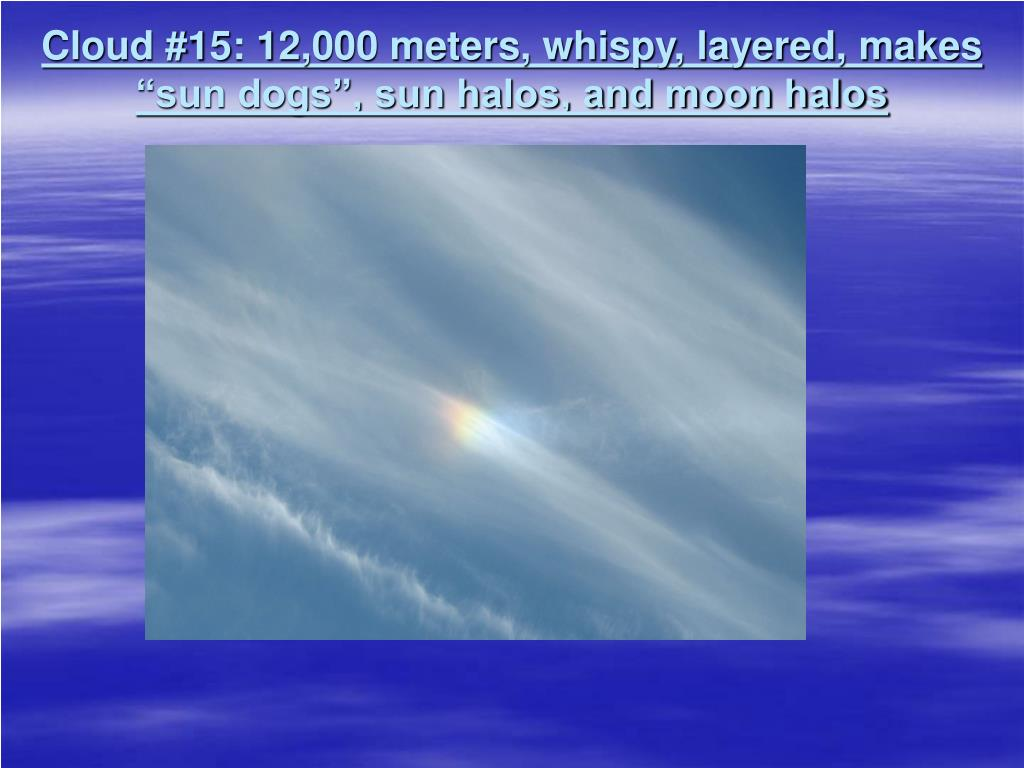 "Cloud #15: 12,000 meters, whispy, layered, makes ""sun dogs"", sun halos, and moon halos"