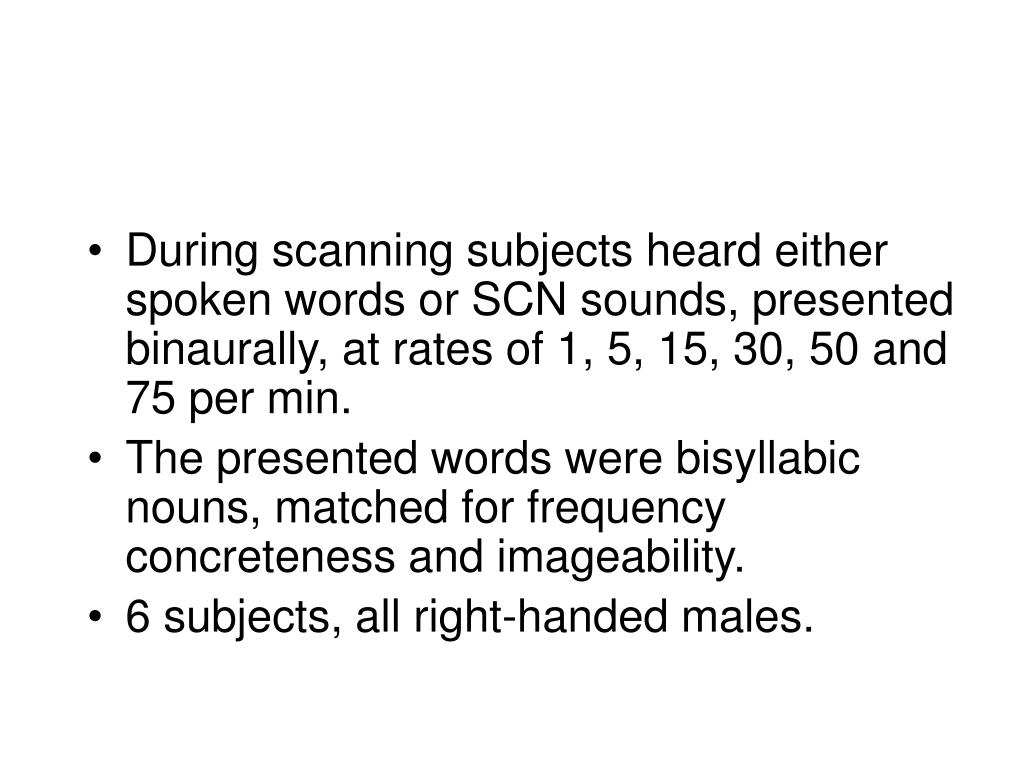 During scanning subjects heard either spoken words or SCN sounds, presented binaurally, at rates of 1, 5, 15, 30, 50 and 75 per min.