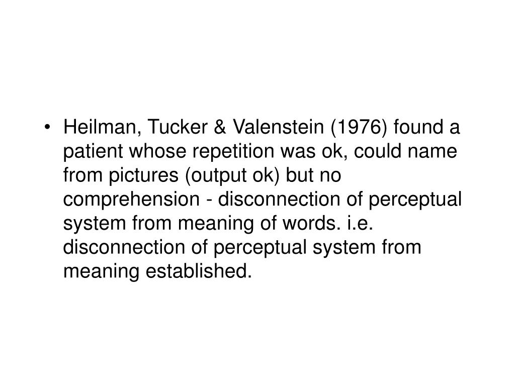 Heilman, Tucker & Valenstein (1976) found a patient whose repetition was ok, could name from pictures (output ok) but no comprehension - disconnection of perceptual system from meaning of words. i.e. disconnection of perceptual system from meaning established.