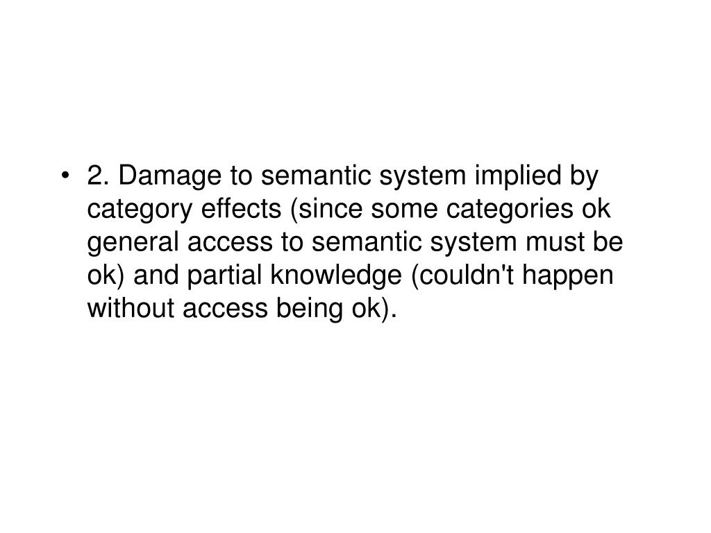 2. Damage to semantic system implied by category effects (since some categories ok general access to semantic system must be ok) and partial knowledge (couldn't happen without access being ok).