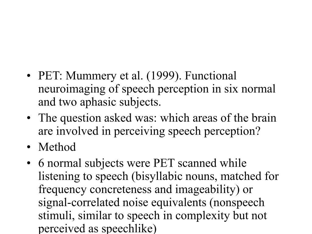 PET: Mummery et al. (1999). Functional neuroimaging of speech perception in six normal and two aphasic subjects.