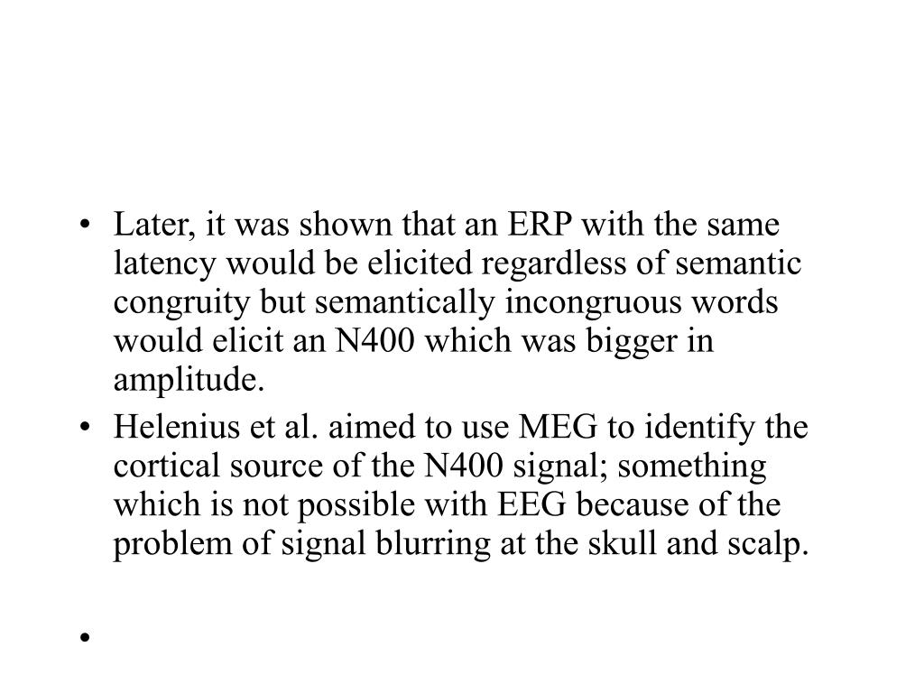 Later, it was shown that an ERP with the same latency would be elicited regardless of semantic congruity but semantically incongruous words would elicit an N400 which was bigger in amplitude.