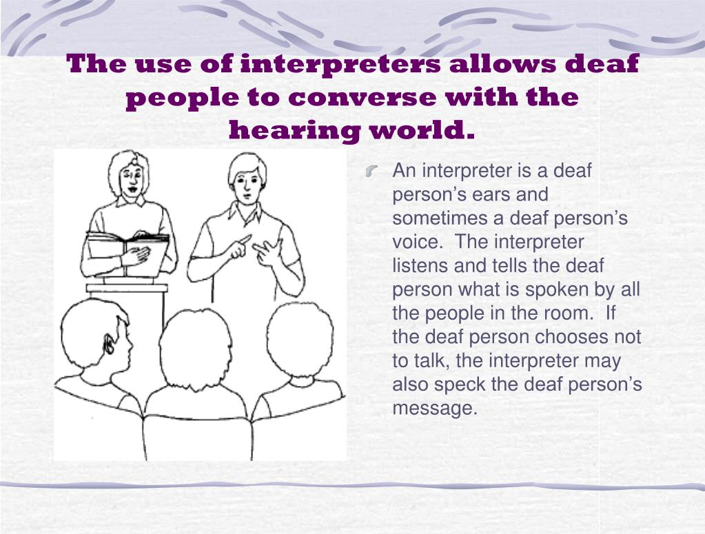 The use of interpreters allows deaf people to converse with the hearing world.