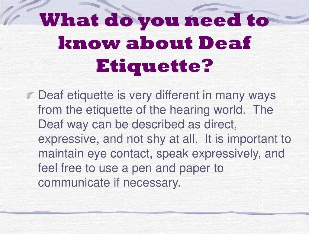 Deaf etiquette is very different in many ways from the etiquette of the hearing world.  The Deaf way can be described as direct, expressive, and not shy at all.  It is important to maintain eye contact, speak expressively, and feel free to use a pen and paper to communicate if necessary.