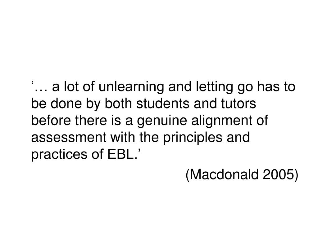 '… a lot of unlearning and letting go has to be done by both students and tutors before there is a genuine alignment of assessment with the principles and practices of EBL.'