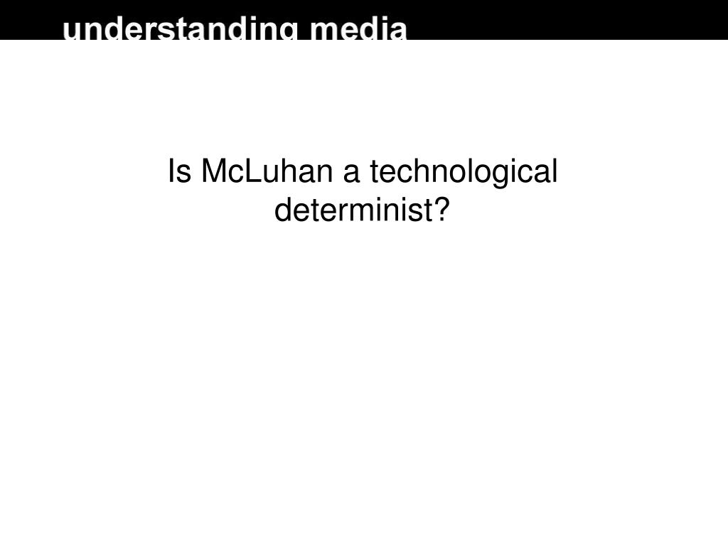 Is McLuhan a technological determinist?