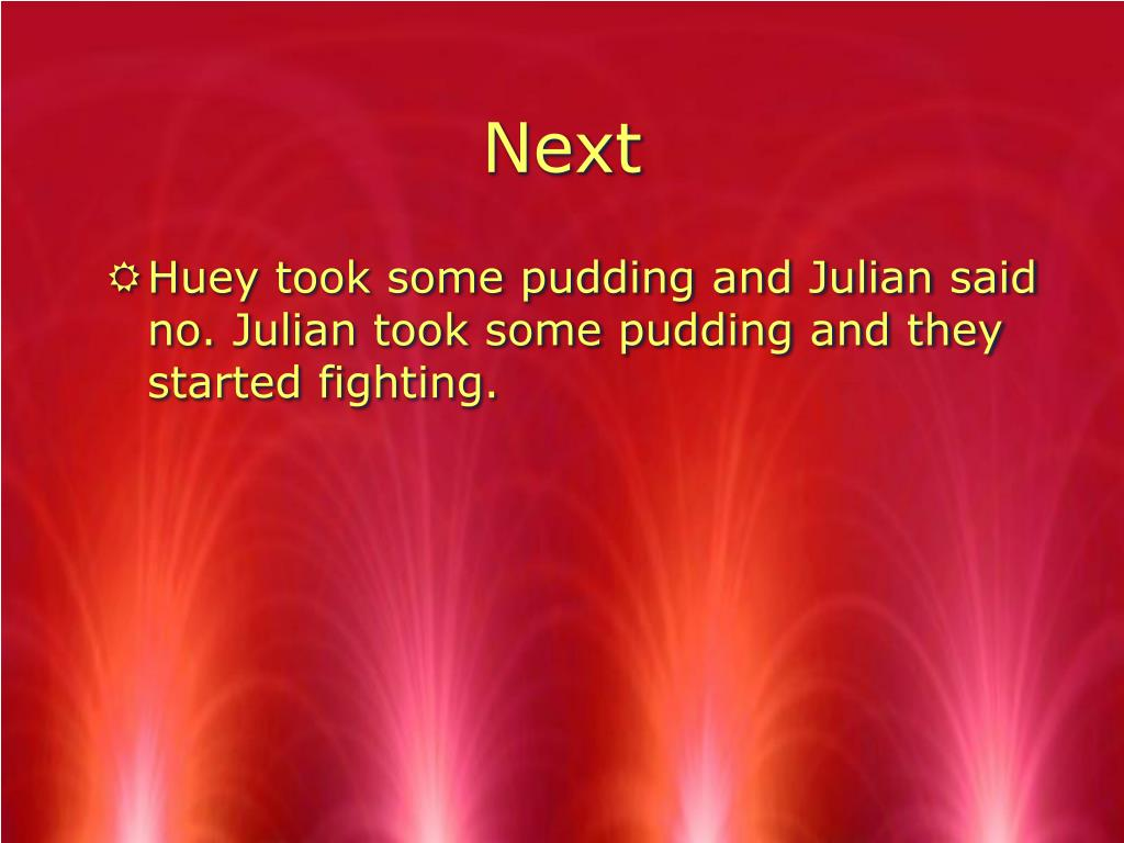 Huey took some pudding and Julian said no. Julian took some pudding and they started fighting.