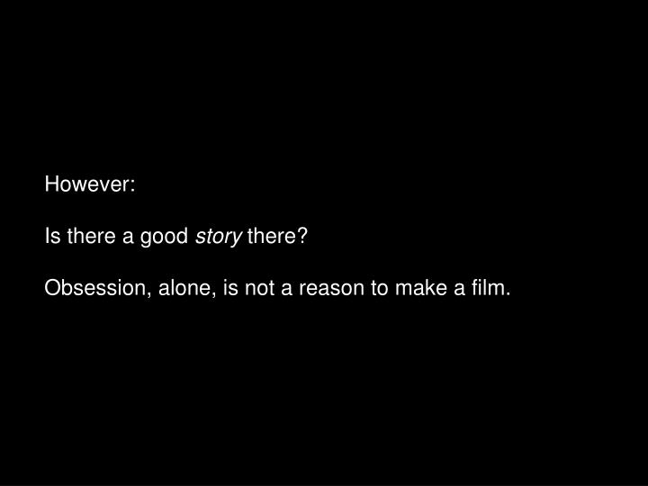 However is there a good story there obsession alone is not a reason to make a film