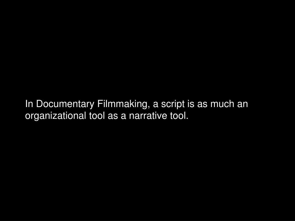 In Documentary Filmmaking, a script is as much an organizational tool as a narrative tool.