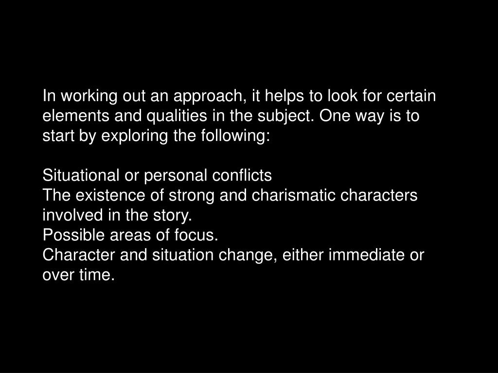 In working out an approach, it helps to look for certain elements and qualities in the subject. One way is to start by exploring the following: