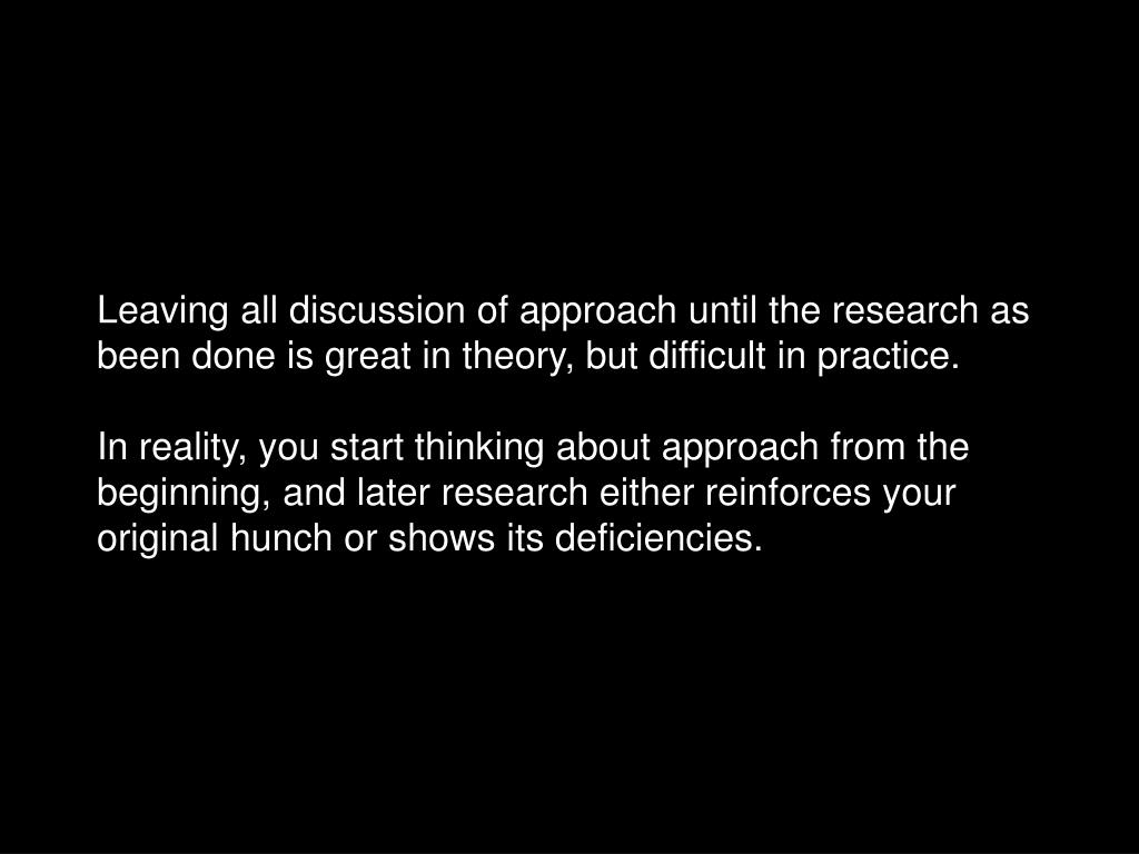 Leaving all discussion of approach until the research as been done is great in theory, but difficult in practice.