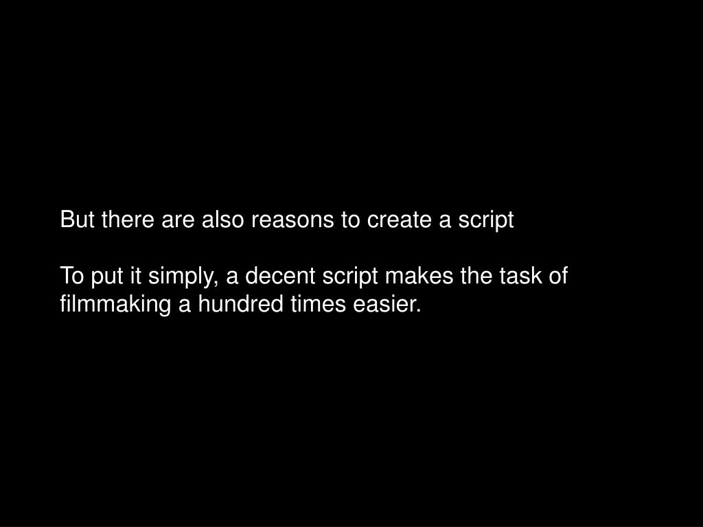 But there are also reasons to create a script
