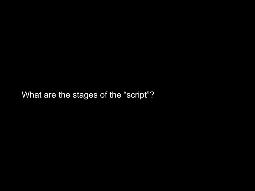 "What are the stages of the ""script""?"