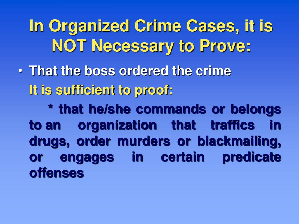 In Organized Crime Cases, it is NOT Necessary to Prove: