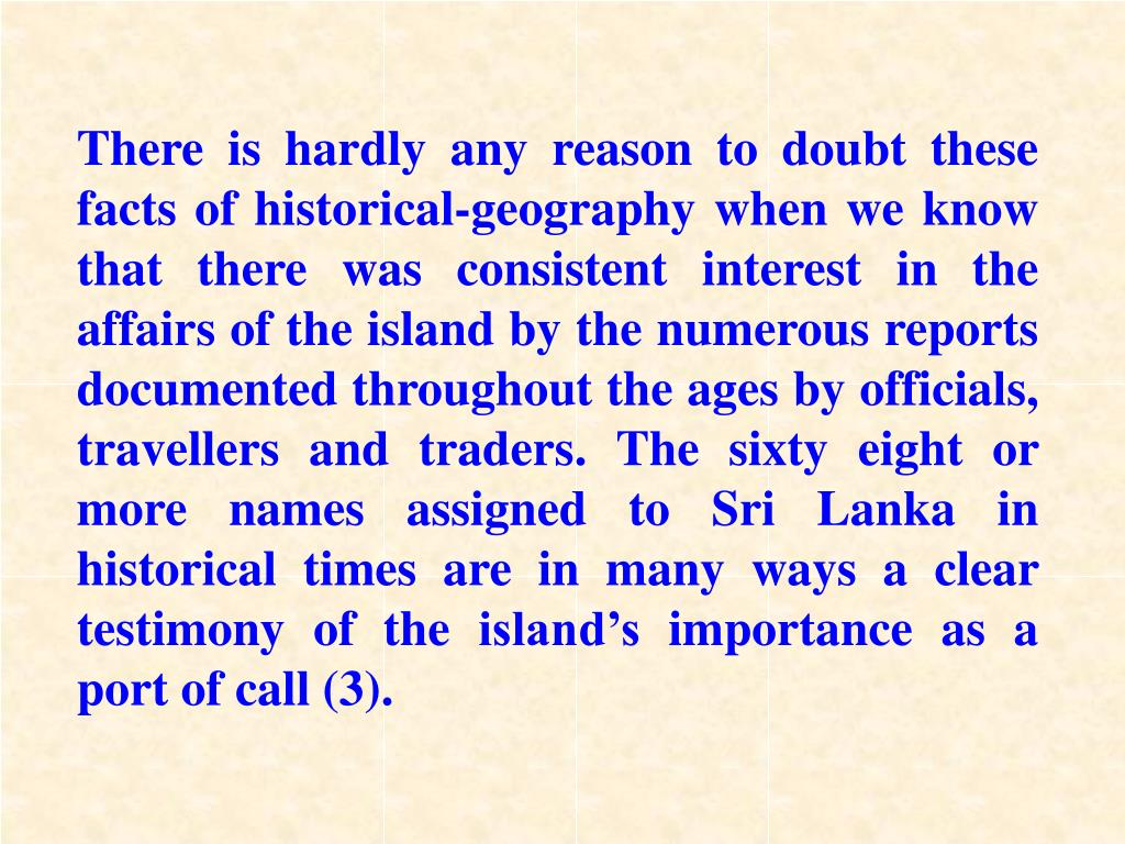 There is hardly any reason to doubt these facts of historical-geography when we know that there was consistent interest in the affairs of the island by the numerous reports documented throughout the ages by officials, travellers and traders. The sixty eight or more names assigned to Sri Lanka in historical times are in many ways a clear testimony of the island's importance as a port of call (3).