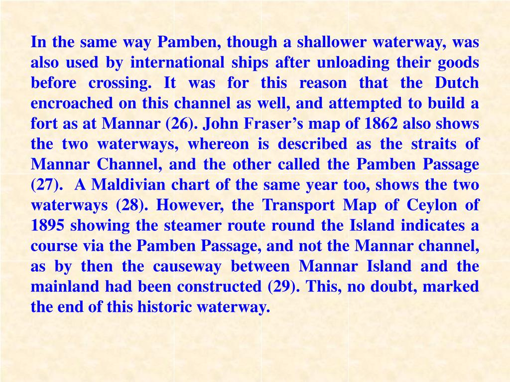 In the same way Pamben, though a shallower waterway, was also used by international ships after unloading their goods before crossing. It was for this reason that the Dutch encroached on this channel as well, and attempted to build a fort as at Mannar (26). John Fraser's map of 1862 also shows the two waterways, whereon is described as the straits of Mannar Channel, and the other called the Pamben Passage (27).  A Maldivian chart of the same year too, shows the two waterways (28). However, the Transport Map of Ceylon of 1895 showing the steamer route round the Island indicates a course via the Pamben Passage, and not the Mannar channel, as by then the causeway between Mannar Island and the mainland had been constructed (29). This, no doubt, marked the end of this historic waterway.