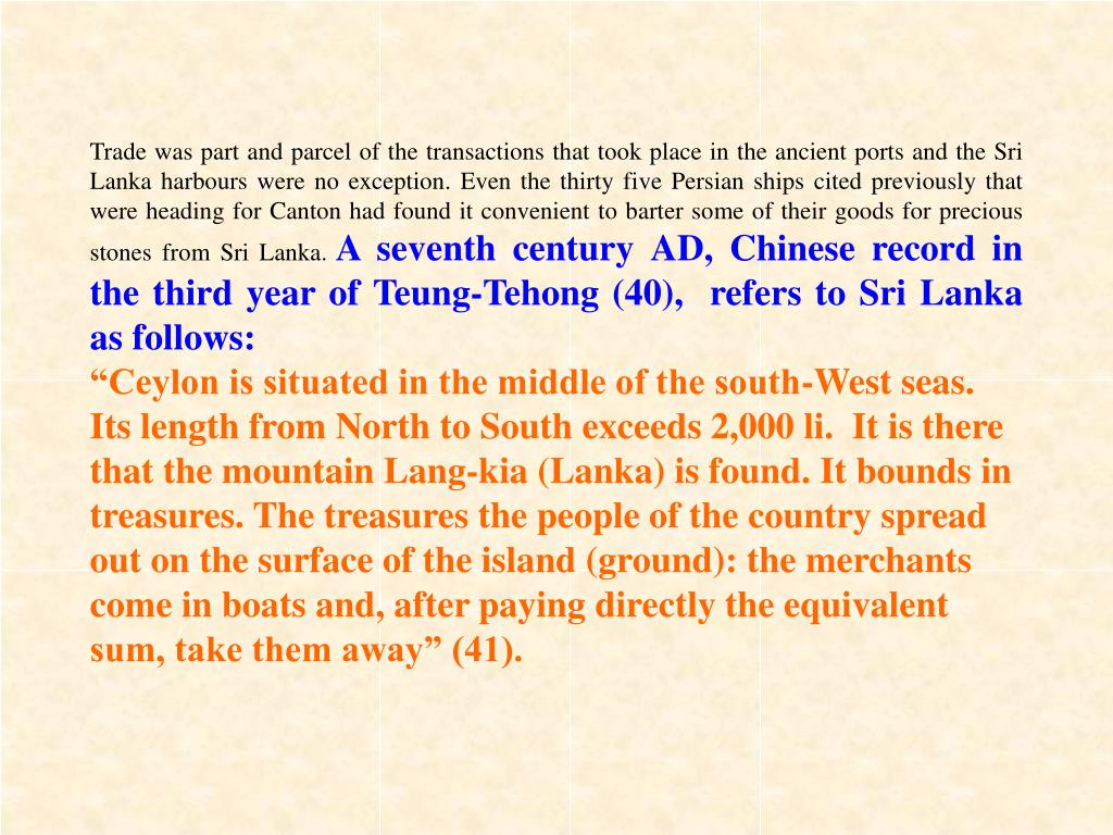 Trade was part and parcel of the transactions that took place in the ancient ports and the Sri Lanka harbours were no exception. Even the thirty five Persian ships cited previously that were heading for Canton had found it convenient to barter some of their goods for precious stones from Sri Lanka.
