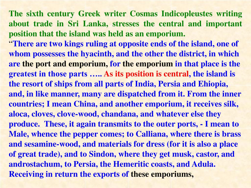 The sixth century Greek writer Cosmas Indicopleustes writing about trade in Sri Lanka, stresses the central and important position that the island was held as an emporium.
