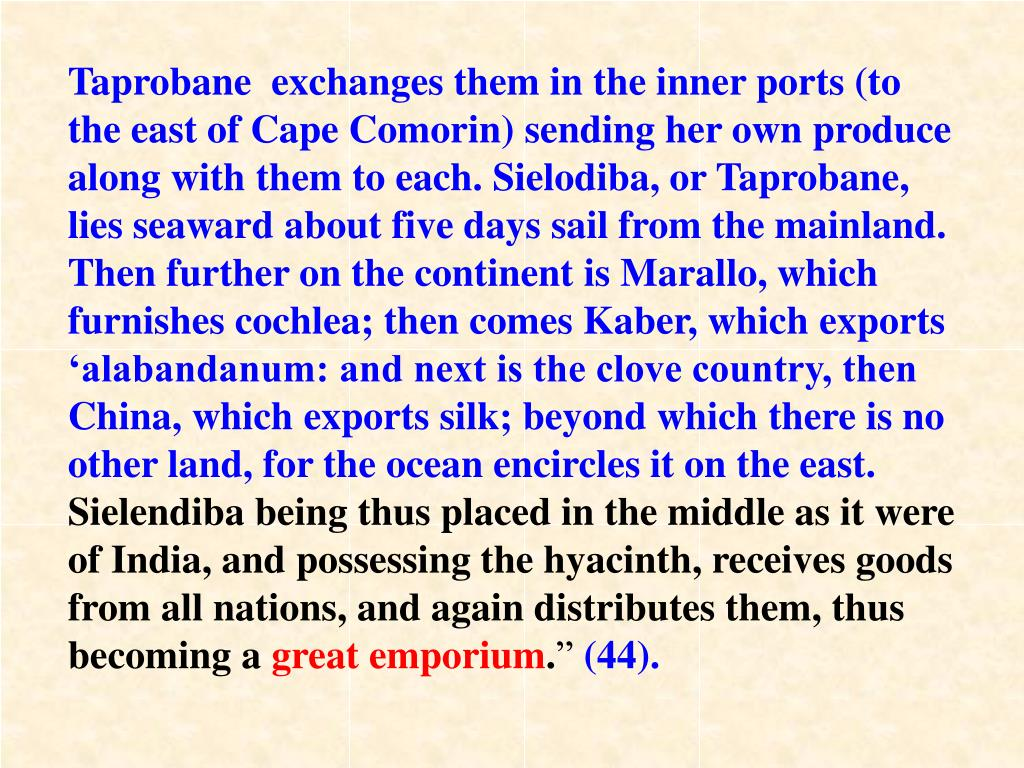 Taprobane  exchanges them in the inner ports (to the east of Cape Comorin) sending her own produce along with them to each. Sielodiba, or Taprobane, lies seaward about five days sail from the mainland. Then further on the continent is Marallo, which furnishes cochlea; then comes Kaber, which exports 'alabandanum: and next is the clove country, then China, which exports silk; beyond which there is no other land, for the ocean encircles it on the east.