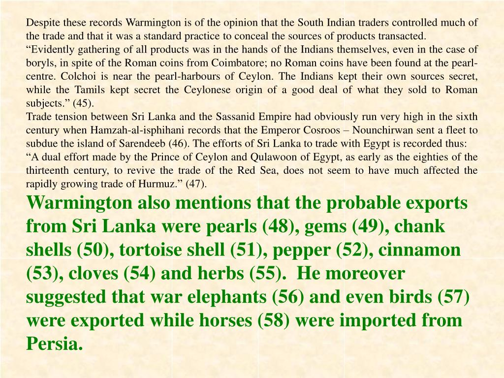 Despite these records Warmington is of the opinion that the South Indian traders controlled much of the trade and that it was a standard practice to conceal the sources of products transacted.