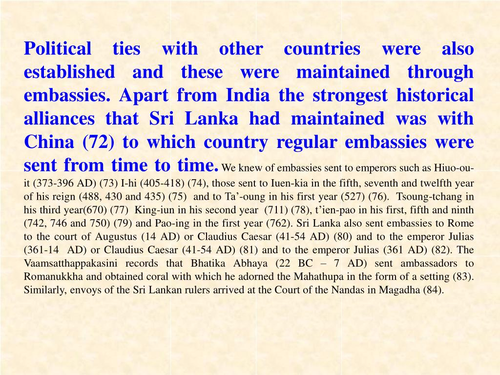 Political ties with other countries were also established and these were maintained through embassies. Apart from India the strongest historical alliances that Sri Lanka had maintained was with China (72) to which country regular embassies were sent from time to time.