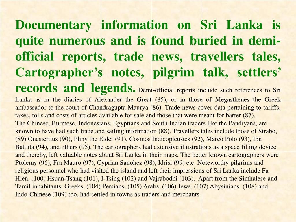 Documentary information on Sri Lanka is quite numerous and is found buried in demi-official reports, trade news, travellers tales, Cartographer's notes, pilgrim talk, settlers' records and legends.