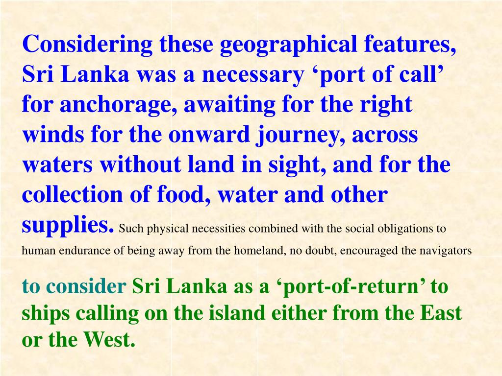 Considering these geographical features, Sri Lanka was a necessary 'port of call' for anchorage, awaiting for the right winds for the onward journey, across waters without land in sight, and for the collection of food, water and other supplies.