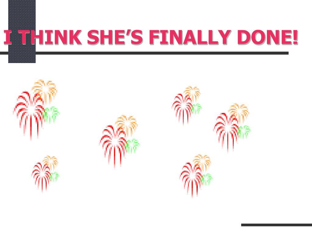 I THINK SHE'S FINALLY DONE!
