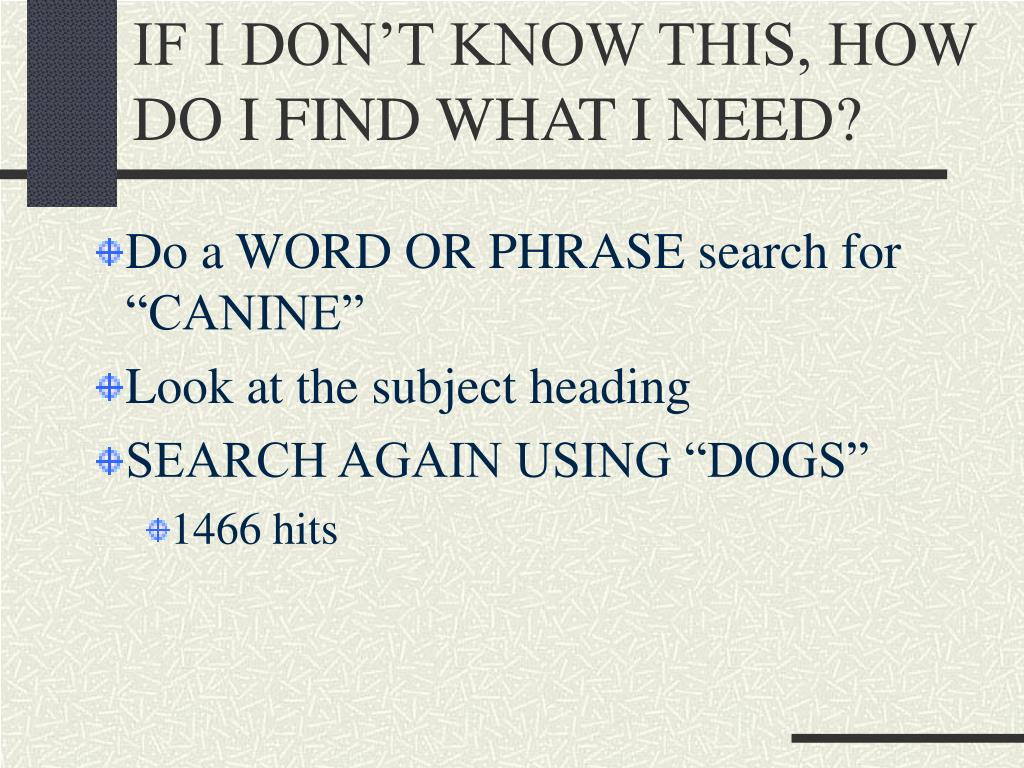 IF I DON'T KNOW THIS, HOW DO I FIND WHAT I NEED?