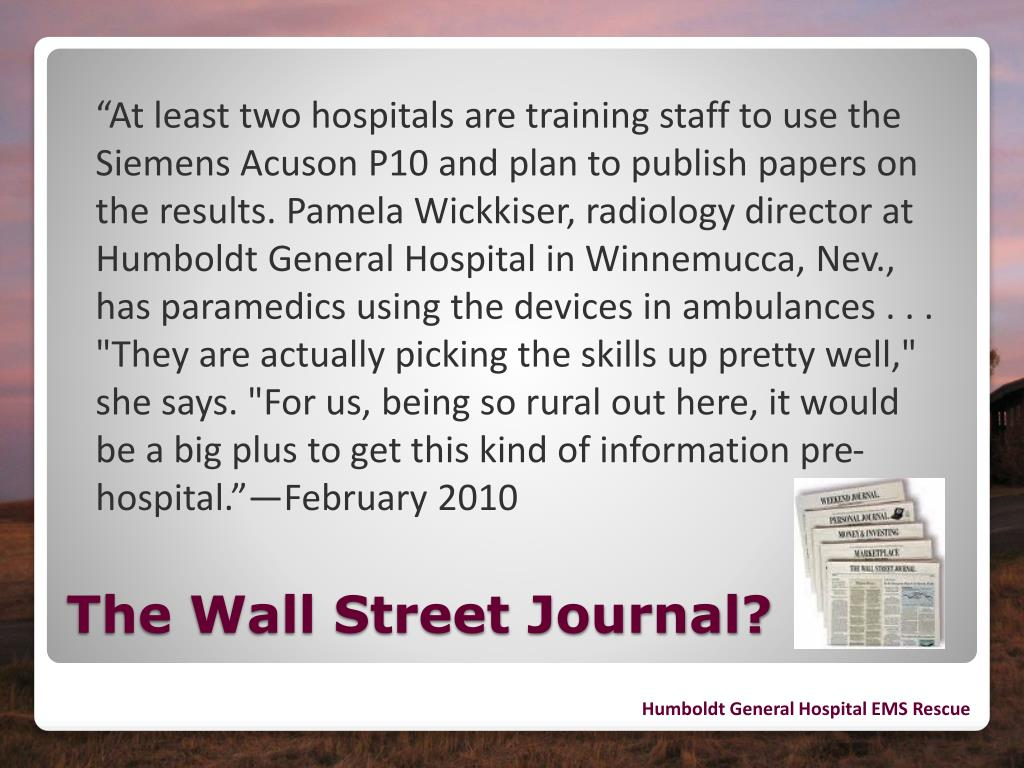 """""""At least two hospitals are training staff to use the Siemens Acuson P10 and plan to publish papers on the results. Pamela Wickkiser, radiology director at Humboldt General Hospital in Winnemucca, Nev., has paramedics using the devices in ambulances . . . """"They are actually picking the skills up pretty well,"""" she says. """"For us, being so rural out here, it would be a big plus to get this kind of information pre-hospital.""""—February 2010"""