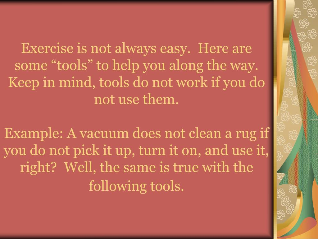 "Exercise is not always easy.  Here are some ""tools"" to help you along the way.  Keep in mind, tools do not work if you do not use them."