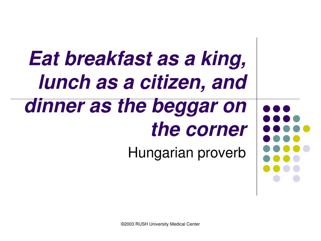 Eat breakfast as a king, lunch as a citizen, and dinner as the beggar on the corner