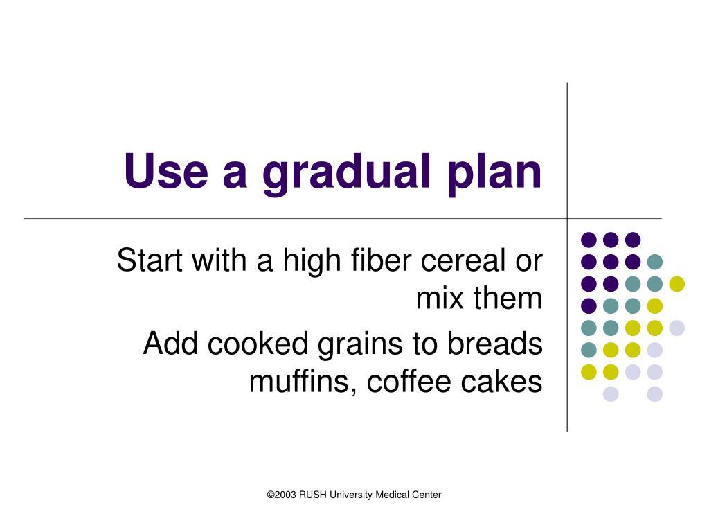 Use a gradual plan