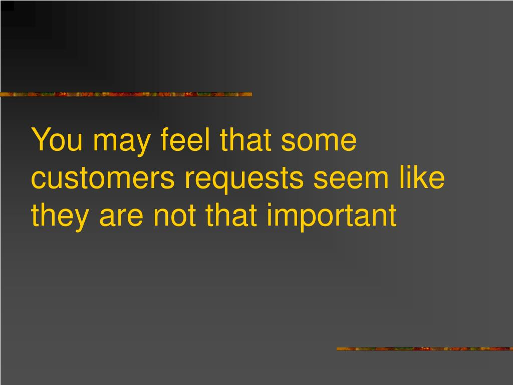 You may feel that some customers requests seem like they are not that important