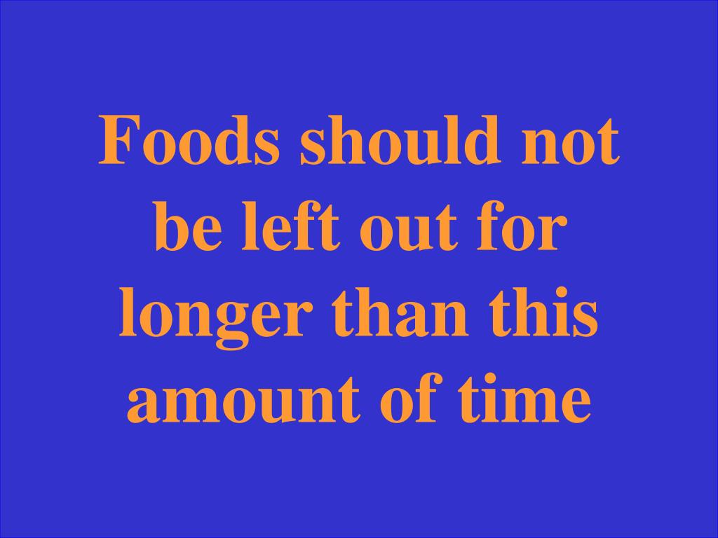 Foods should not be left out for longer than this amount of time